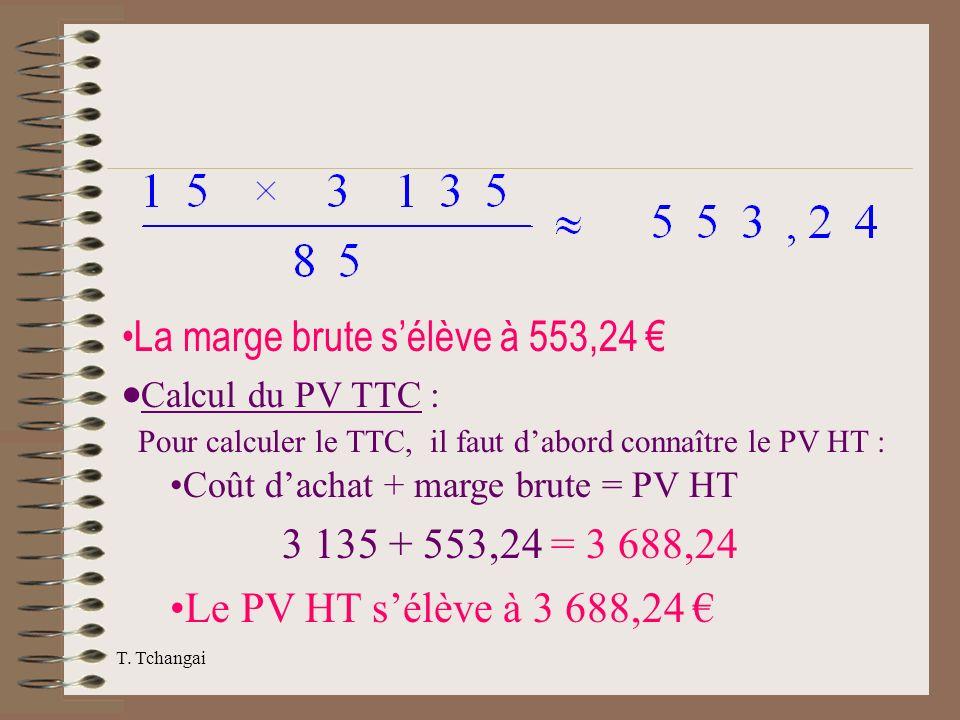 T. Tchangai La marge brute sélève à 553,24 Calcul du PV TTC : Pour calculer le TTC, il faut dabord connaître le PV HT : Coût dachat + marge brute = PV