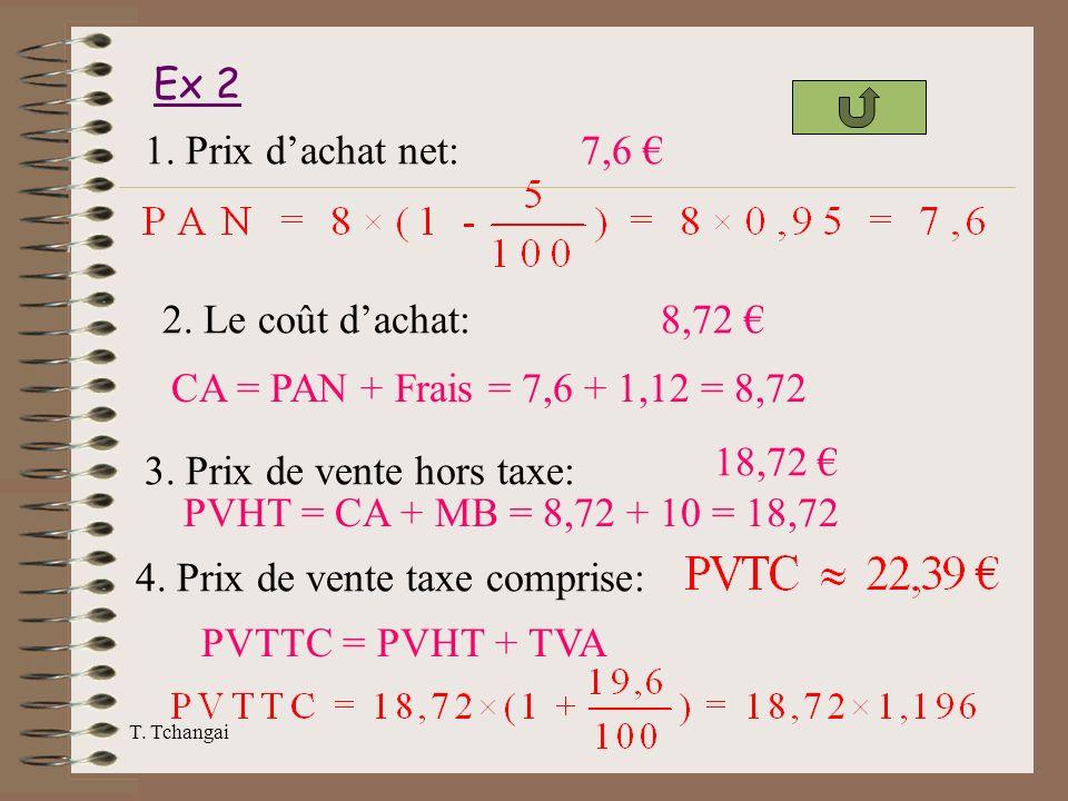 T. Tchangai Ex 2 1. Prix dachat net:7,6 2. Le coût dachat: CA = PAN + Frais = 7,6 + 1,12 = 8,72 8,72 3. Prix de vente hors taxe: PVHT = CA + MB = 8,72