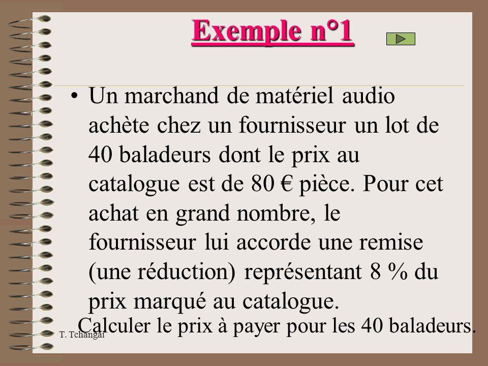 T. Tchangai Exemple n°1 Un marchand de matériel audio achète chez un fournisseur un lot de 40 baladeurs dont le prix au catalogue est de 80 pièce. Pou