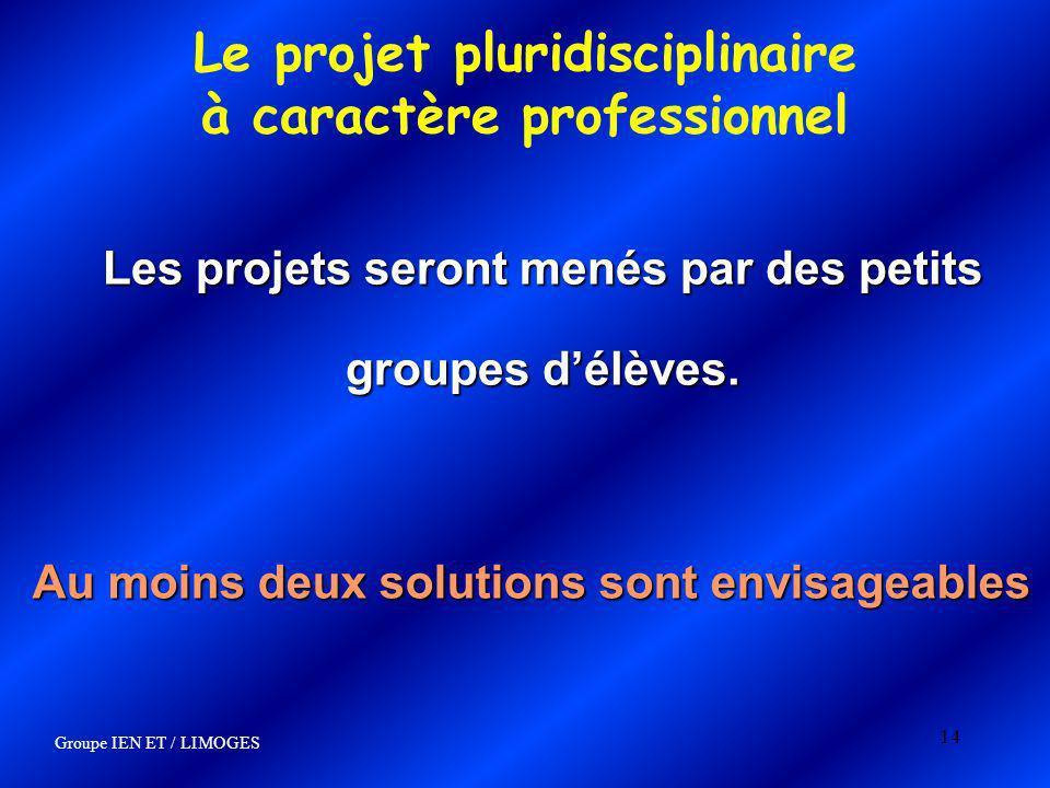 14 Le projet pluridisciplinaire à caractère professionnel Les projets seront menés par des petits groupes délèves. Au moins deux solutions sont envisa