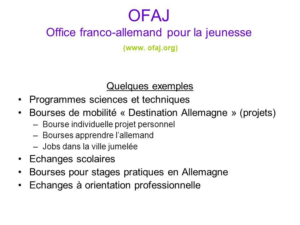 OFAJ Office franco-allemand pour la jeunesse (www. ofaj.org) Quelques exemples Programmes sciences et techniques Bourses de mobilité « Destination All