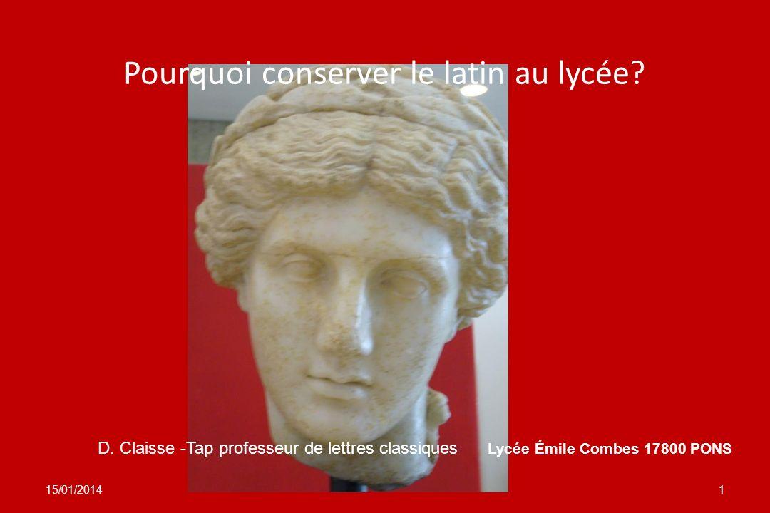 Pourquoi conserver le latin au lycée? 15/01/20141 D. Claisse -Tap professeur de lettres classiques Lycée Émile Combes 17800 PONS