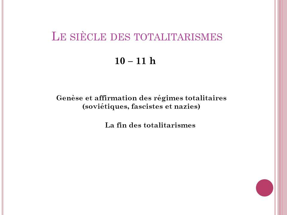 L E SIÈCLE DES TOTALITARISMES 10 – 11 h Genèse et affirmation des régimes totalitaires (soviétiques, fascistes et nazies) La fin des totalitarismes