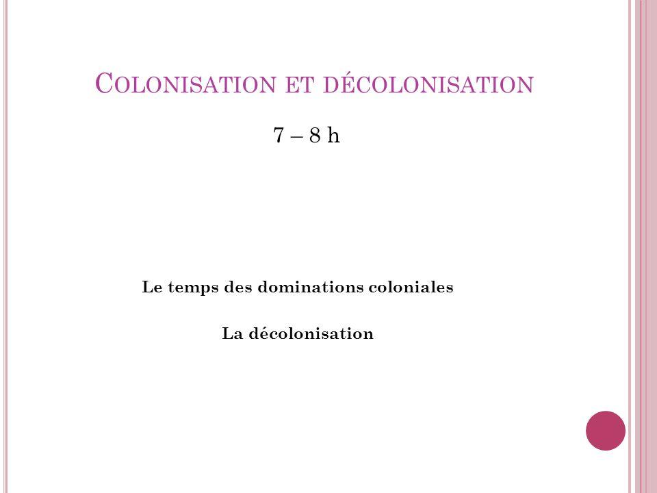 C OLONISATION ET DÉCOLONISATION 7 – 8 h Le temps des dominations coloniales La décolonisation