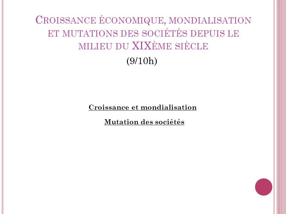 C ROISSANCE ÉCONOMIQUE, MONDIALISATION ET MUTATIONS DES SOCIÉTÉS DEPUIS LE MILIEU DU XIX ÈME SIÈCLE (9/10h) Croissance et mondialisation Mutation des