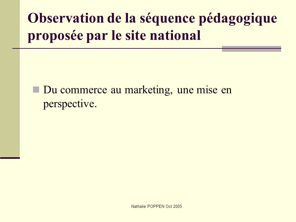 Nathalie POPPEN Oct 2005 Observation de la séquence pédagogique proposée par le site national Du commerce au marketing, une mise en perspective.