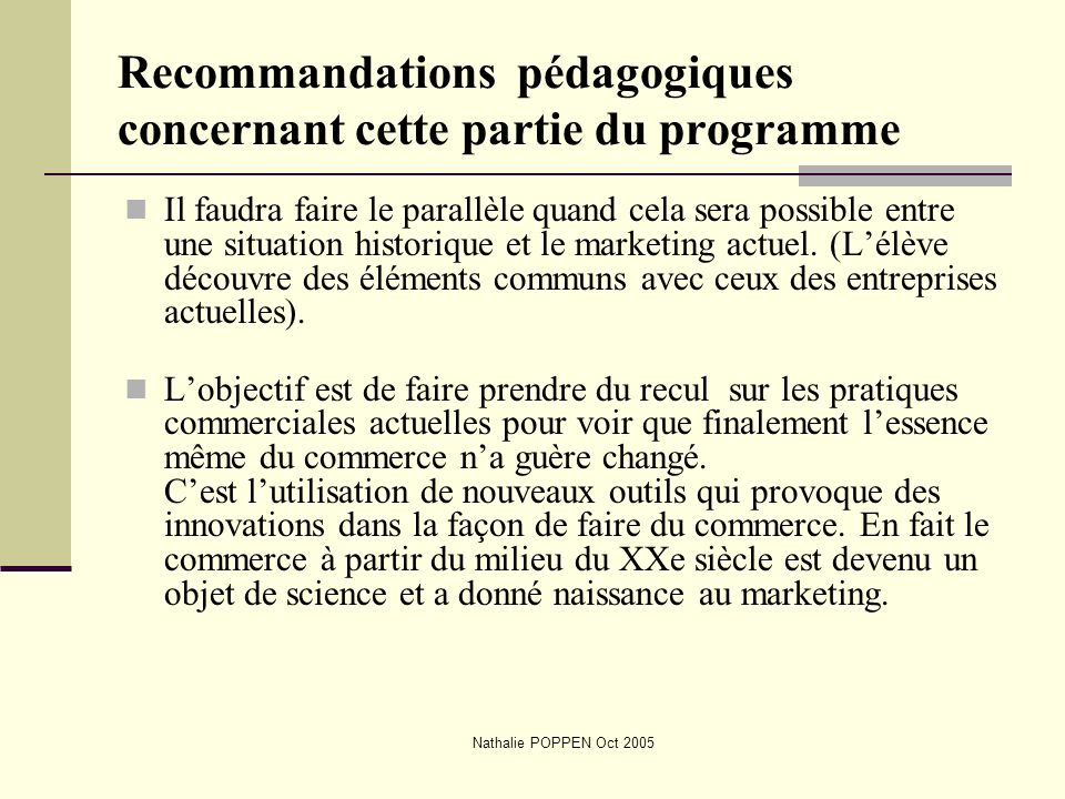 Nathalie POPPEN Oct 2005 Recommandations pédagogiques concernant cette partie du programme Toujours essayer de situer le marketing dans une perspective historique.