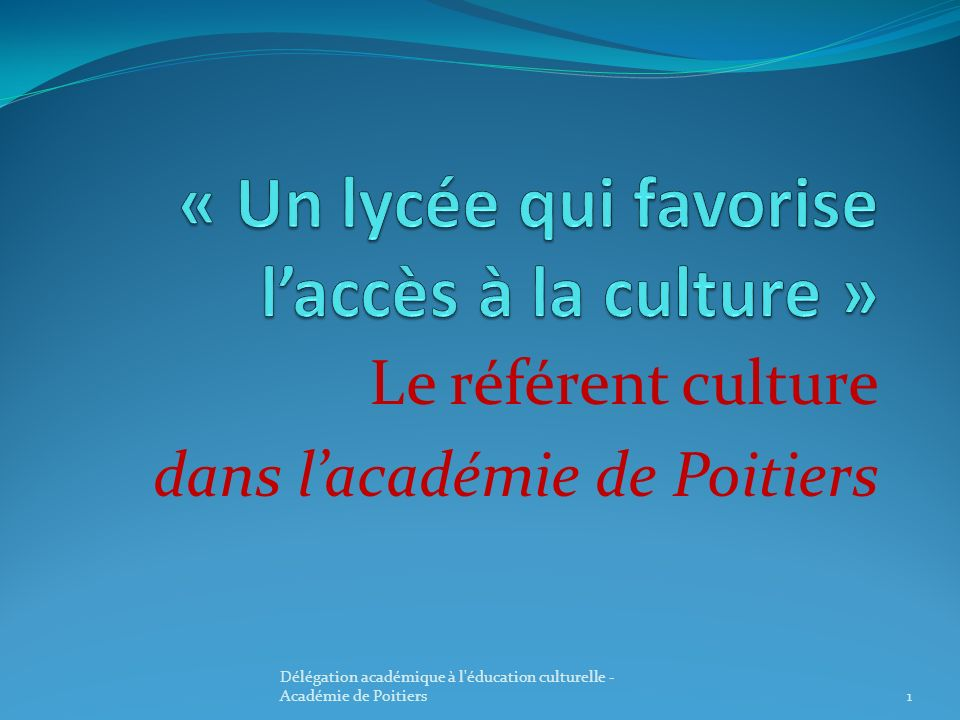 Le référent culture dans lacadémie de Poitiers 1 Délégation académique à l'éducation culturelle - Académie de Poitiers