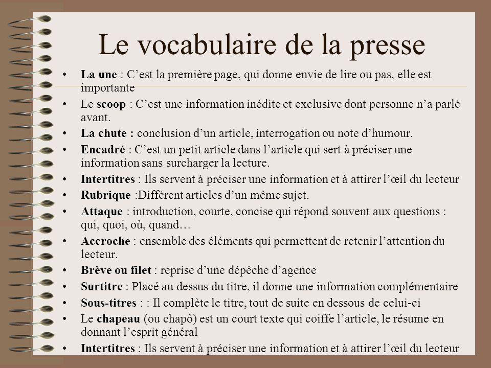 Le vocabulaire de la presse La une : Cest la première page, qui donne envie de lire ou pas, elle est importante Le scoop : Cest une information inédite et exclusive dont personne na parlé avant.