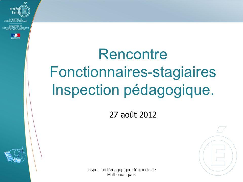 Rencontre Fonctionnaires-stagiaires Inspection pédagogique. 27 août 2012 Inspection Pédagogique Régionale de Mathématiques