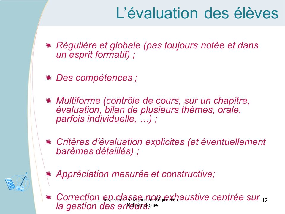 Lévaluation des élèves Régulière et globale (pas toujours notée et dans un esprit formatif) ; Des compétences ; Multiforme (contrôle de cours, sur un