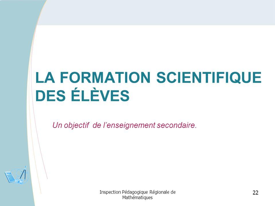 22 LA FORMATION SCIENTIFIQUE DES ÉLÈVES Un objectif de lenseignement secondaire. Inspection Pédagogique Régionale de Mathématiques