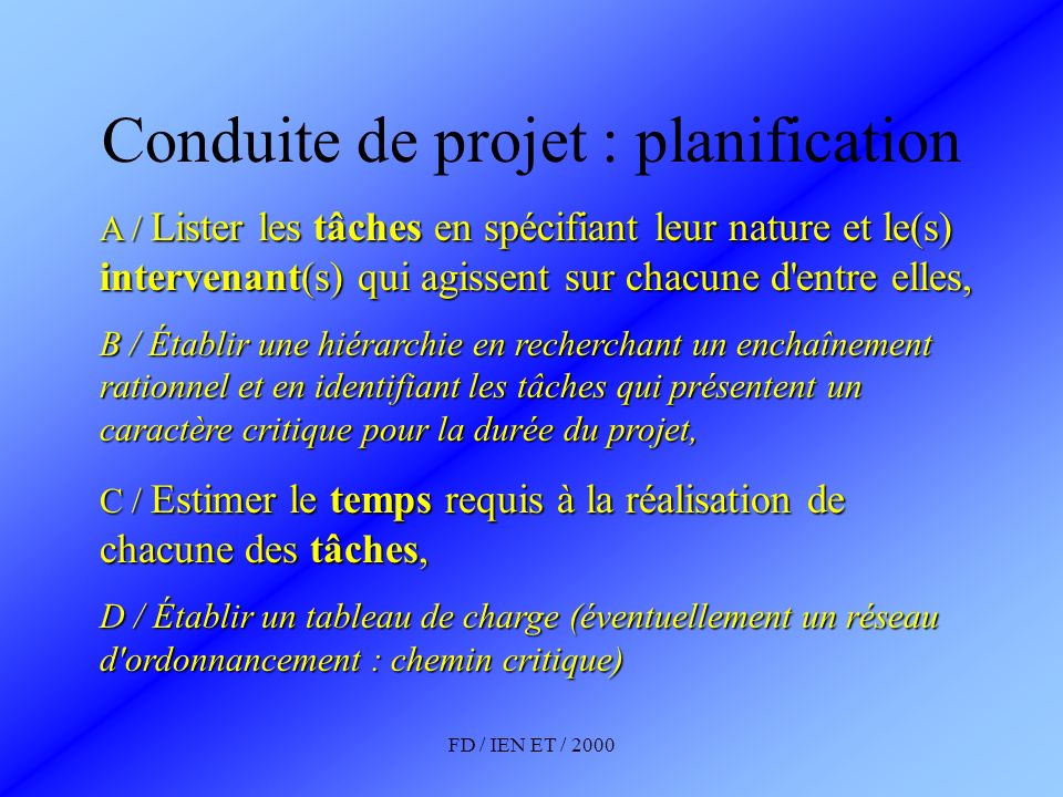 FD / IEN ET / 2000 Conduite de projet : planification PLANNING (Tableau) : tâches – intervenants - temps RESEAU d ordonnancement (Pertt) : Tâches – liaison inter tâche - chemin critique GANTT (graphe) : tâches – intervenants - temps La formalisation de la planification est une tâche fondamentale.