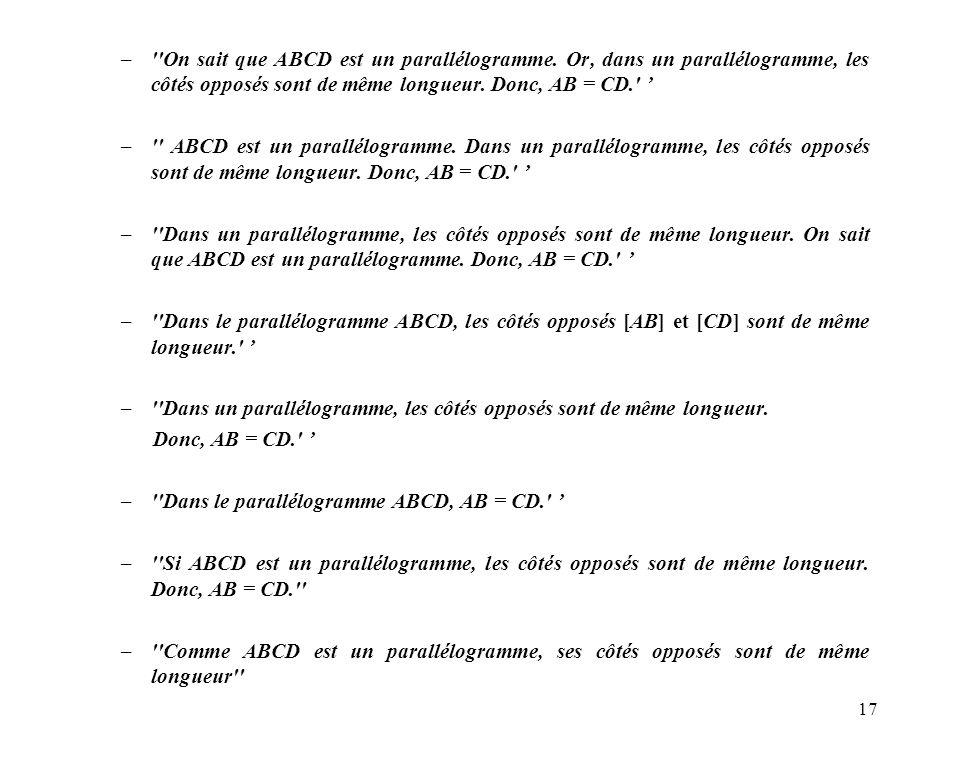 17 –''On sait que ABCD est un parallélogramme. Or, dans un parallélogramme, les côtés opposés sont de même longueur. Donc, AB = CD.' –'' ABCD est un p