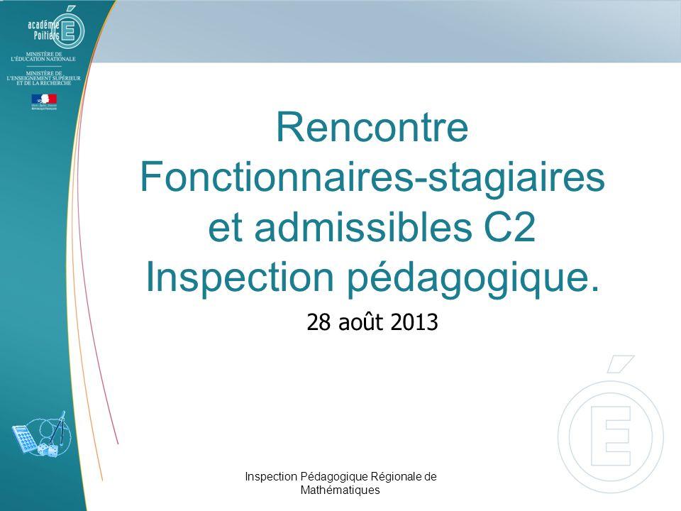 Rencontre Fonctionnaires-stagiaires et admissibles C2 Inspection pédagogique. 28 août 2013 Inspection Pédagogique Régionale de Mathématiques