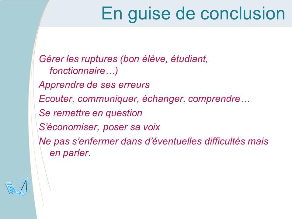En guise de conclusion Gérer les ruptures (bon élève, étudiant, fonctionnaire…) Apprendre de ses erreurs Ecouter, communiquer, échanger, comprendre… S