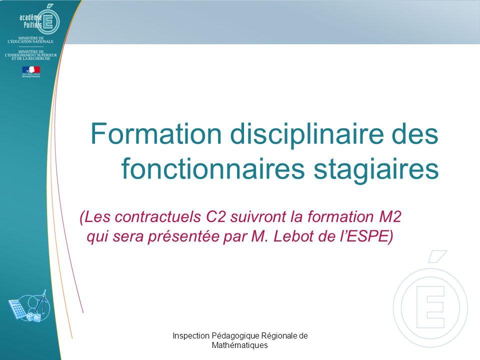 Formation disciplinaire des fonctionnaires stagiaires (Les contractuels C2 suivront la formation M2 qui sera présentée par M. Lebot de lESPE) Inspecti