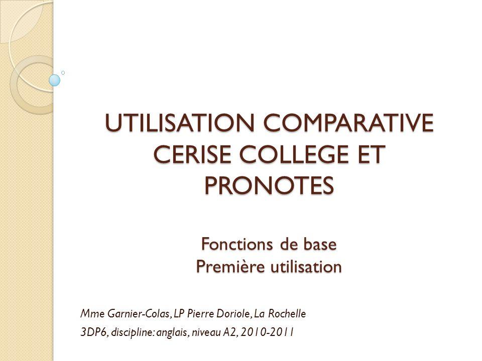 UTILISATION COMPARATIVE CERISE COLLEGE ET PRONOTES Fonctions de base Première utilisation Mme Garnier-Colas, LP Pierre Doriole, La Rochelle 3DP6, disc
