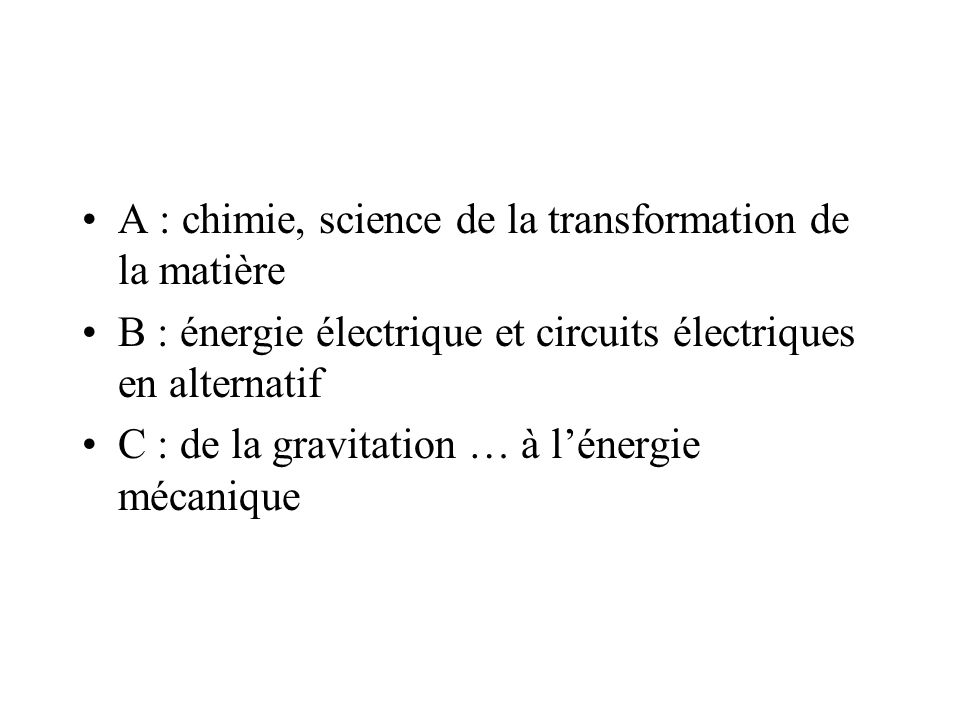 A : chimie, science de la transformation de la matière B : énergie électrique et circuits électriques en alternatif C : de la gravitation … à lénergie