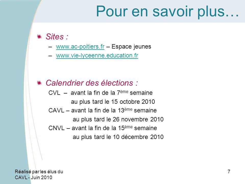 Réalisé par les élus du CAVL - Juin 2010 7 Pour en savoir plus… Sites : –www.ac-poitiers.fr – Espace jeuneswww.ac-poitiers.fr –www.vie-lyceenne.education.frwww.vie-lyceenne.education.fr Calendrier des élections : CVL – avant la fin de la 7 ème semaine au plus tard le 15 octobre 2010 CAVL – avant la fin de la 13 ème semaine au plus tard le 26 novembre 2010 CNVL – avant la fin de la 15 ème semaine au plus tard le 10 décembre 2010