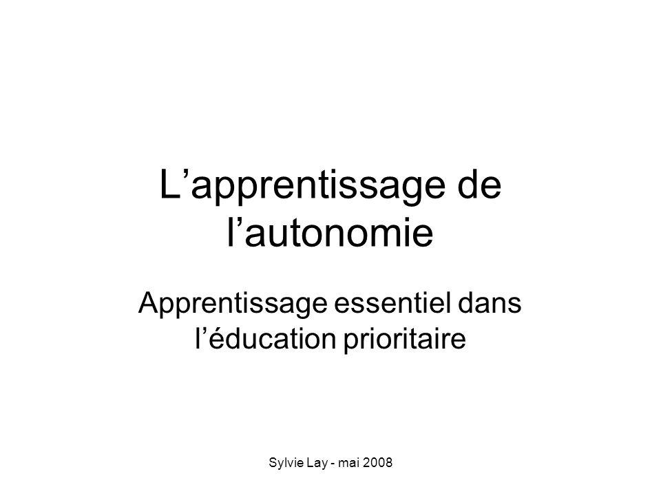 Sylvie Lay - mai 2008 Lapprentissage de lautonomie Apprentissage essentiel dans léducation prioritaire