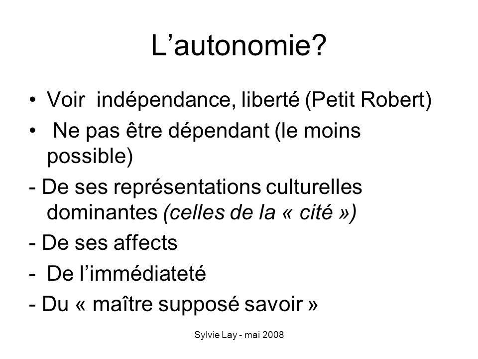 Sylvie Lay - mai 2008 Lautonomie? Voir indépendance, liberté (Petit Robert) Ne pas être dépendant (le moins possible) - De ses représentations culture