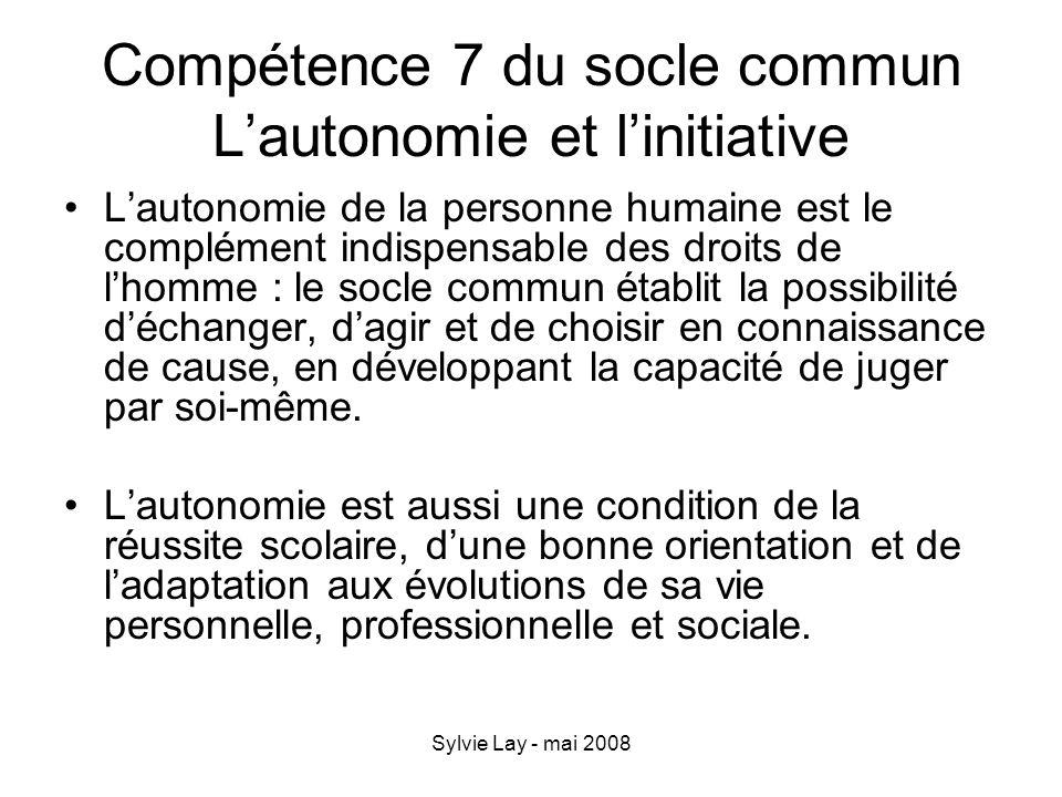 Sylvie Lay - mai 2008 Compétence 7 du socle commun Lautonomie et linitiative Lautonomie de la personne humaine est le complément indispensable des dro