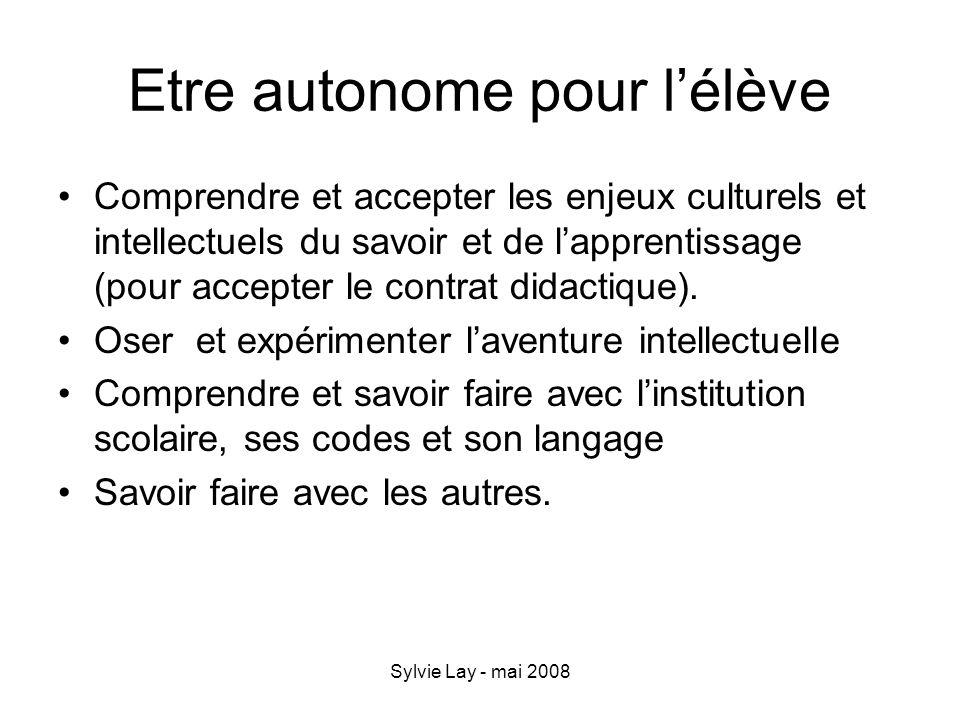 Sylvie Lay - mai 2008 Etre autonome pour lélève Comprendre et accepter les enjeux culturels et intellectuels du savoir et de lapprentissage (pour acce