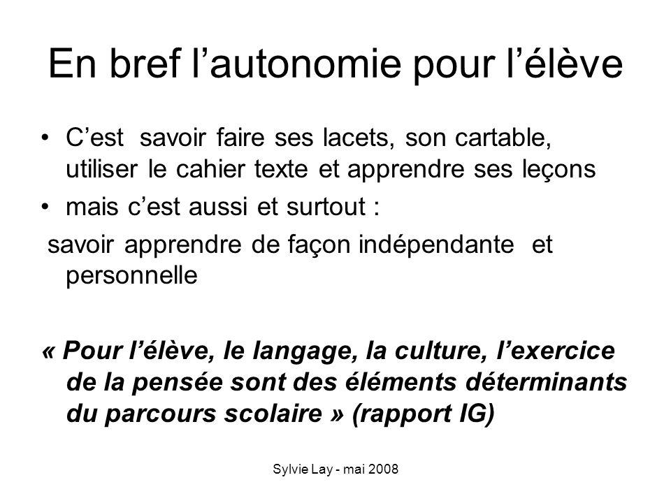 Sylvie Lay - mai 2008 Lautonomie de lélève pour lenseignant Eviter les exigences révisées à la baisse par sous estimation des capacités cognitives ; proposer des situations problèmes complexes.