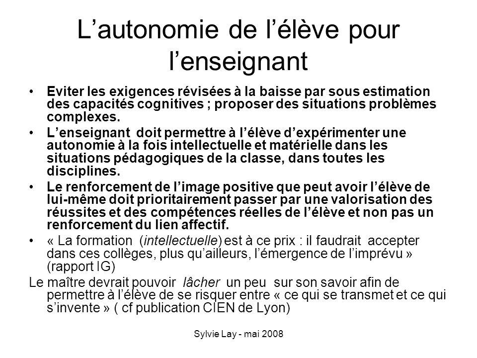 Sylvie Lay - mai 2008 Lautonomie de lélève pour lenseignant Eviter les exigences révisées à la baisse par sous estimation des capacités cognitives ; p