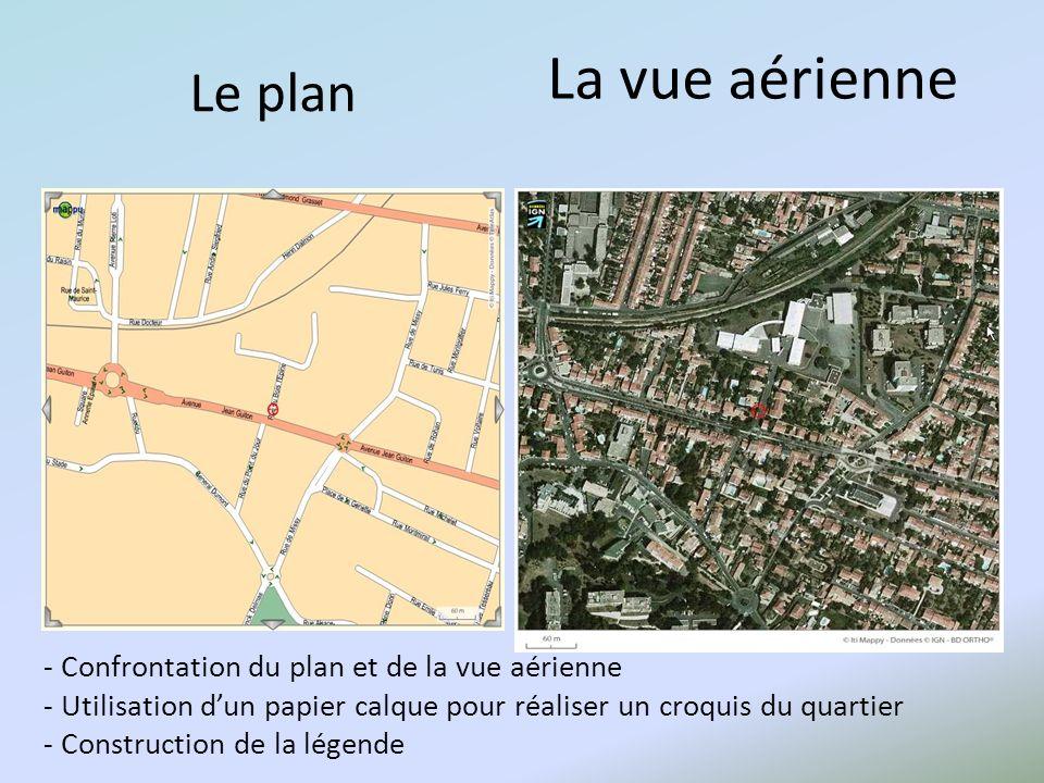 - Confrontation du plan et de la vue aérienne - Utilisation dun papier calque pour réaliser un croquis du quartier - Construction de la légende Le plan La vue aérienne