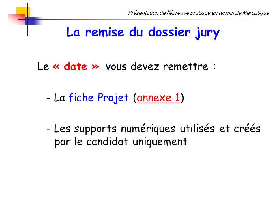 Présentation de lépreuve pratique en terminale Mercatique La remise du dossier jury Le « date » vous devez remettre : - La fiche Projet (annexe 1)anne