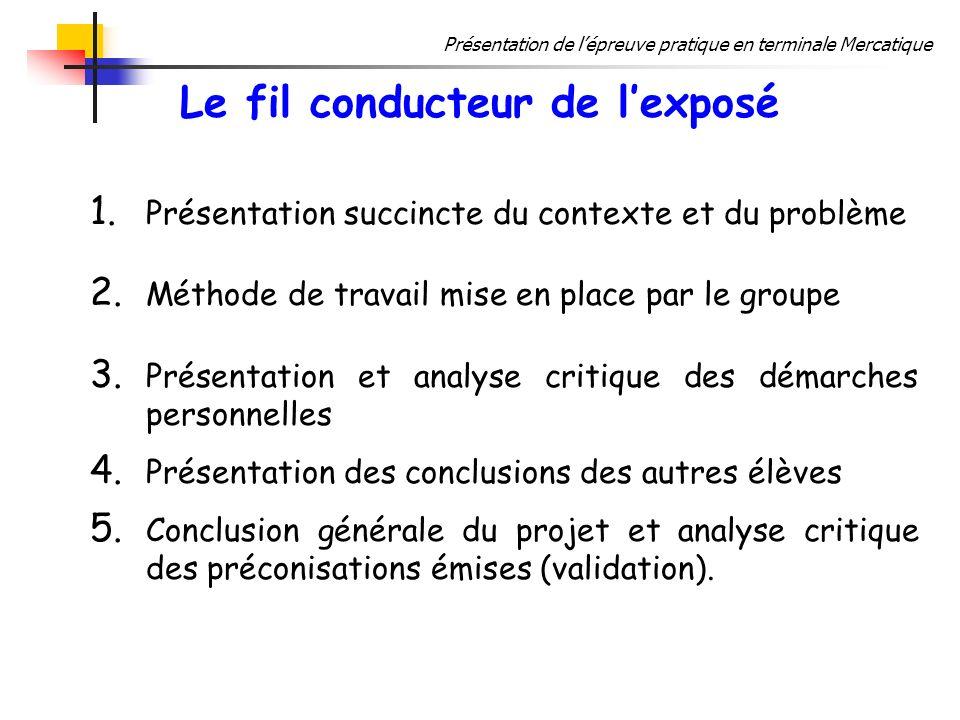 Présentation de lépreuve pratique en terminale Mercatique Le fil conducteur de lexposé 1. Présentation succincte du contexte et du problème 2. Méthode