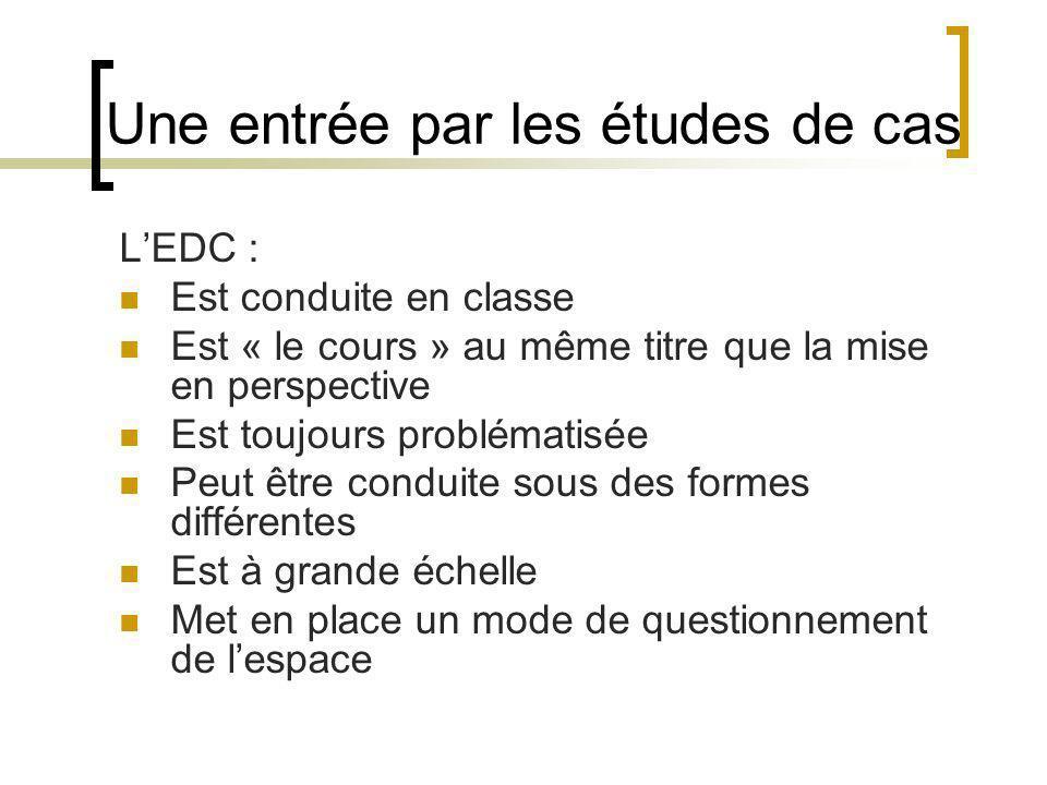 Une entrée par les études de cas LEDC : Est conduite en classe Est « le cours » au même titre que la mise en perspective Est toujours problématisée Peut être conduite sous des formes différentes Est à grande échelle Met en place un mode de questionnement de lespace