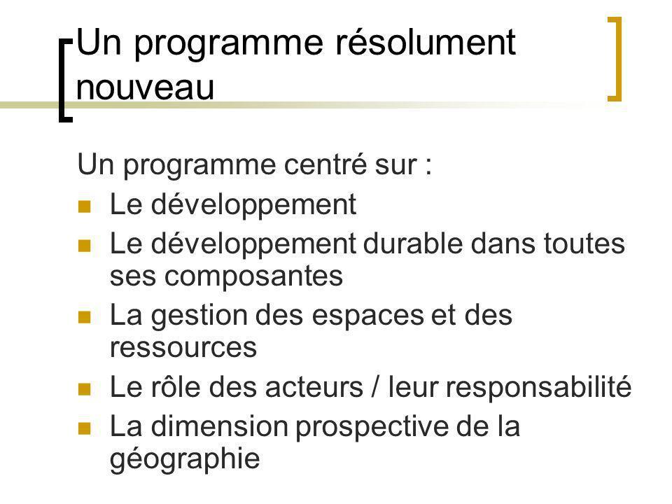 Un programme résolument nouveau Un programme centré sur : Le développement Le développement durable dans toutes ses composantes La gestion des espaces et des ressources Le rôle des acteurs / leur responsabilité La dimension prospective de la géographie