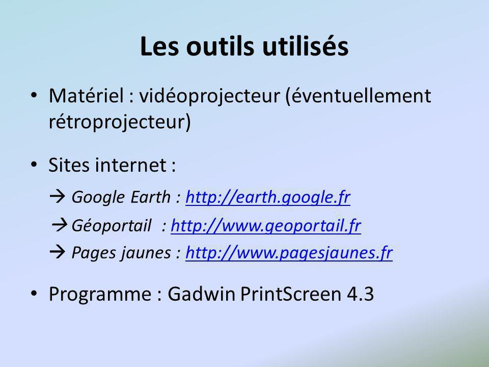 Les outils utilisés Matériel : vidéoprojecteur (éventuellement rétroprojecteur) Sites internet : Google Earth : http://earth.google.frhttp://earth.google.fr Géoportail : http://www.geoportail.frhttp://www.geoportail.fr Pages jaunes : http://www.pagesjaunes.frhttp://www.pagesjaunes.fr Programme : Gadwin PrintScreen 4.3