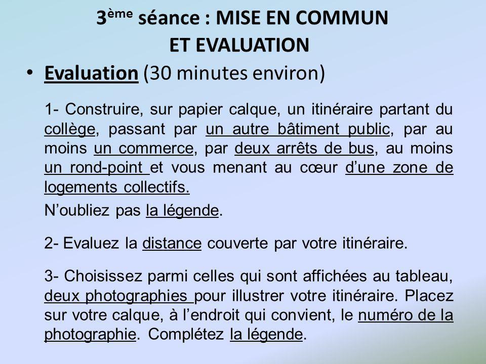 3 ème séance : MISE EN COMMUN ET EVALUATION Evaluation (30 minutes environ) 1- Construire, sur papier calque, un itinéraire partant du collège, passan