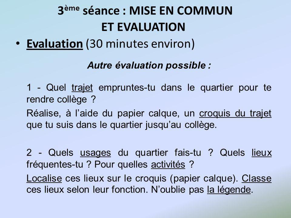3 ème séance : MISE EN COMMUN ET EVALUATION Evaluation (30 minutes environ) Autre évaluation possible : 1 - Quel trajet empruntes-tu dans le quartier