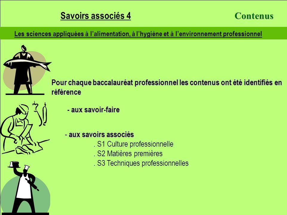 Les sciences appliquées à lalimentation, à lhygiène et à lenvironnement professionnel S4.1 – Les sciences appliquées à lalimentation S4.1.1 - Les constituants des aliments S4.1.2 - La nutrition S4.1.3 - La digestion des aliments Savoirs associés 4 S4.2 – Les sciences appliquées à lhygiène S4.2 – Les sciences appliquées à lhygiène S4.2.1 – La microbiologie appliquée S4.2.2 – Les parasitoses alimentaires S4.2.3 – La toxicologie alimentaire S4.2.4 – Les mesures préventives S4.2.5 – La valorisation et le contrôle de la qualité alimentaire S4.3 – Les sciences appliquées à lenvironnement professionnel (locaux, équipements) S4.3.1 – Lalimentation en énergie S4.3.2 – Lalimentation en eau froide S4.3.3 – Les équipements spécifiques des locaux professionnels S4.3.4 – Laménagement et équipements généraux des locaux professionnels Contenus