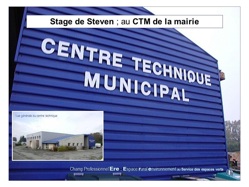 Stage de Steven ; au CTM de la mairie Champ Professionnel Ere : E space r ural e nvironnement au Service des espaces verts Vue générale du centre technique