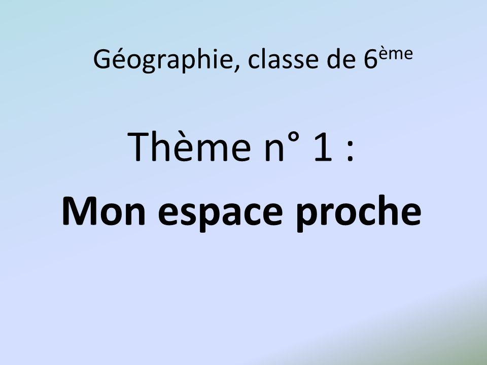 Géographie, classe de 6 ème Thème n° 1 : Mon espace proche