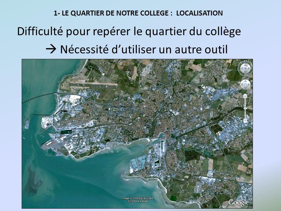 1- LE QUARTIER DE NOTRE COLLEGE : LOCALISATION Difficulté pour repérer le quartier du collège Nécessité dutiliser un autre outil