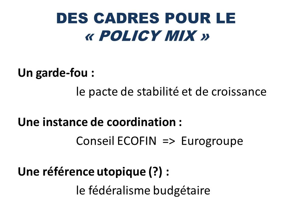 DES CADRES POUR LE « POLICY MIX » Un garde-fou : le pacte de stabilité et de croissance Une instance de coordination : Conseil ECOFIN => Eurogroupe Une référence utopique (?) : le fédéralisme budgétaire