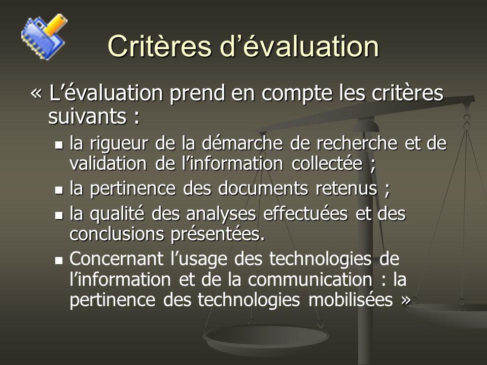 Critères dévaluation « Lévaluation prend en compte les critères suivants : la rigueur de la démarche de recherche et de validation de linformation collectée ; la rigueur de la démarche de recherche et de validation de linformation collectée ; la pertinence des documents retenus ; la pertinence des documents retenus ; la qualité des analyses effectuées et des conclusions présentées.