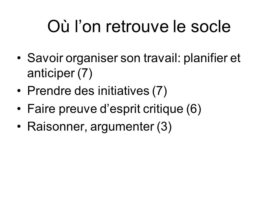 Où lon retrouve le socle Savoir organiser son travail: planifier et anticiper (7) Prendre des initiatives (7) Faire preuve desprit critique (6) Raisonner, argumenter (3)