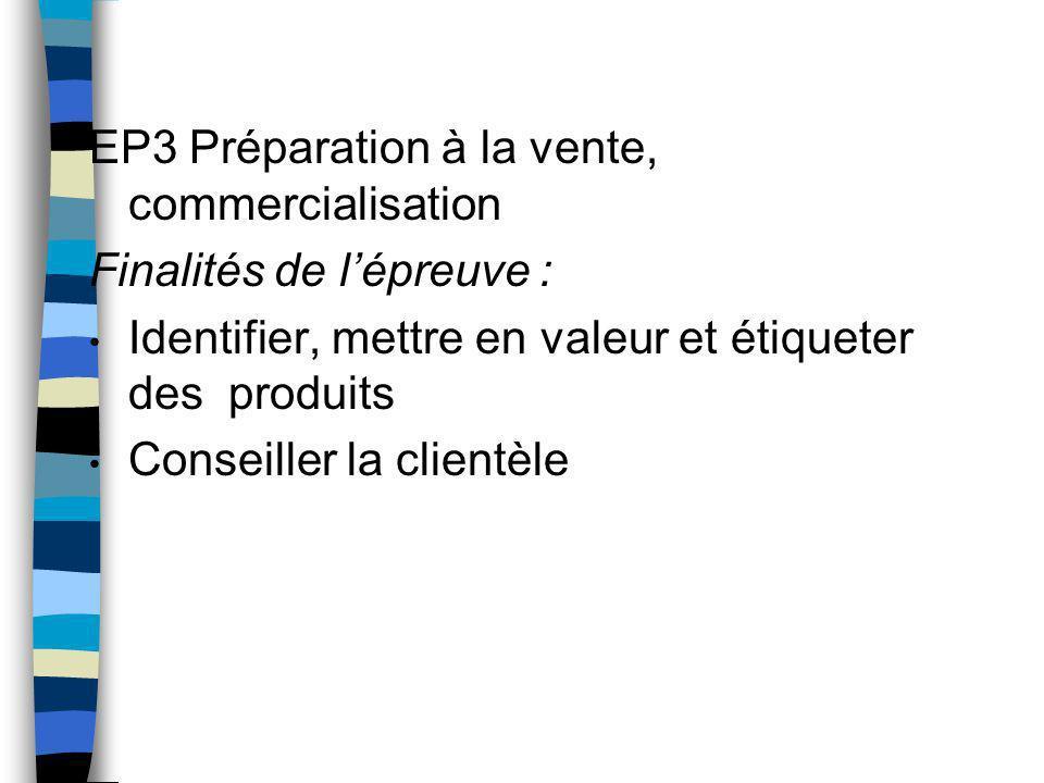 EP3 Préparation à la vente, commercialisation Finalités de lépreuve : Identifier, mettre en valeur et étiqueter des produits Conseiller la clientèle