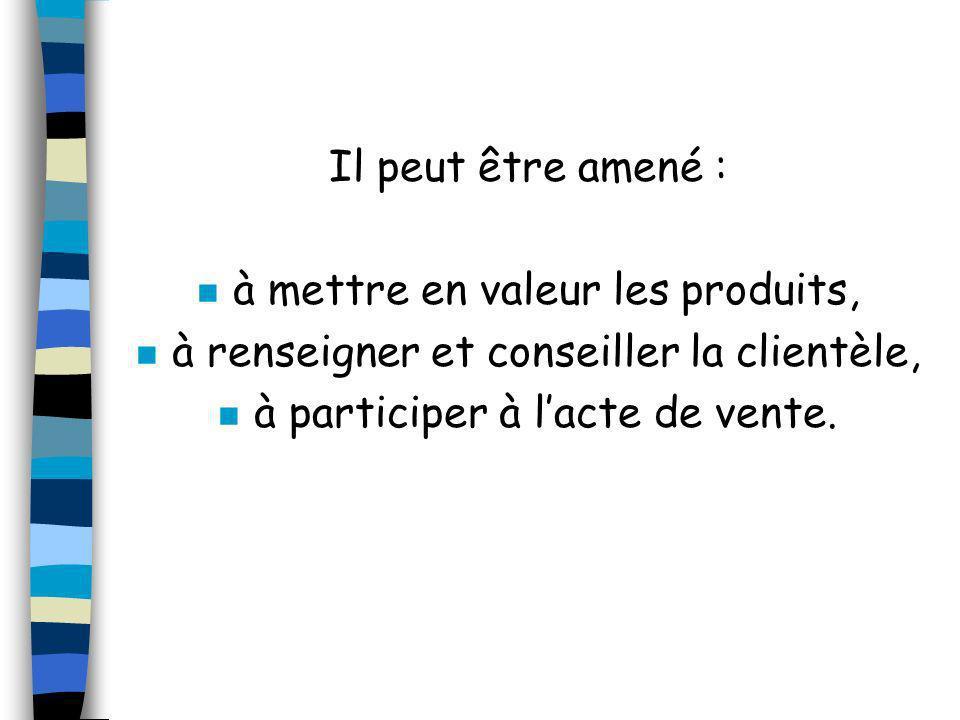 Il peut être amené : n à mettre en valeur les produits, n à renseigner et conseiller la clientèle, n à participer à lacte de vente.