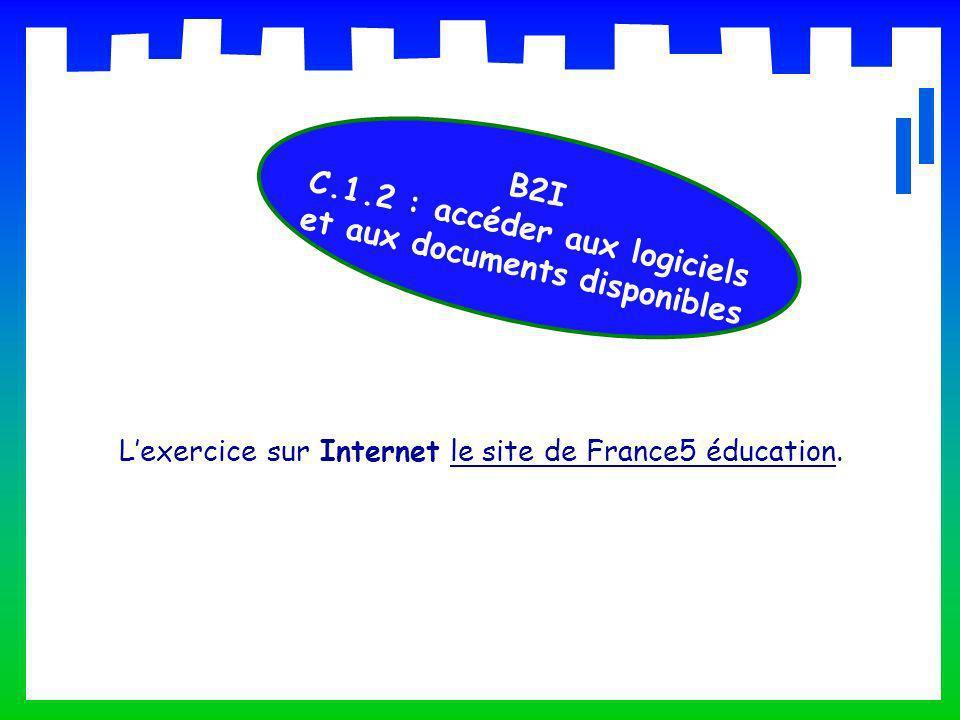 Lexercice sur Internet le site de France5 éducation.le site de France5 éducation B2I C.1.2 : accéder aux logiciels et aux documents disponibles