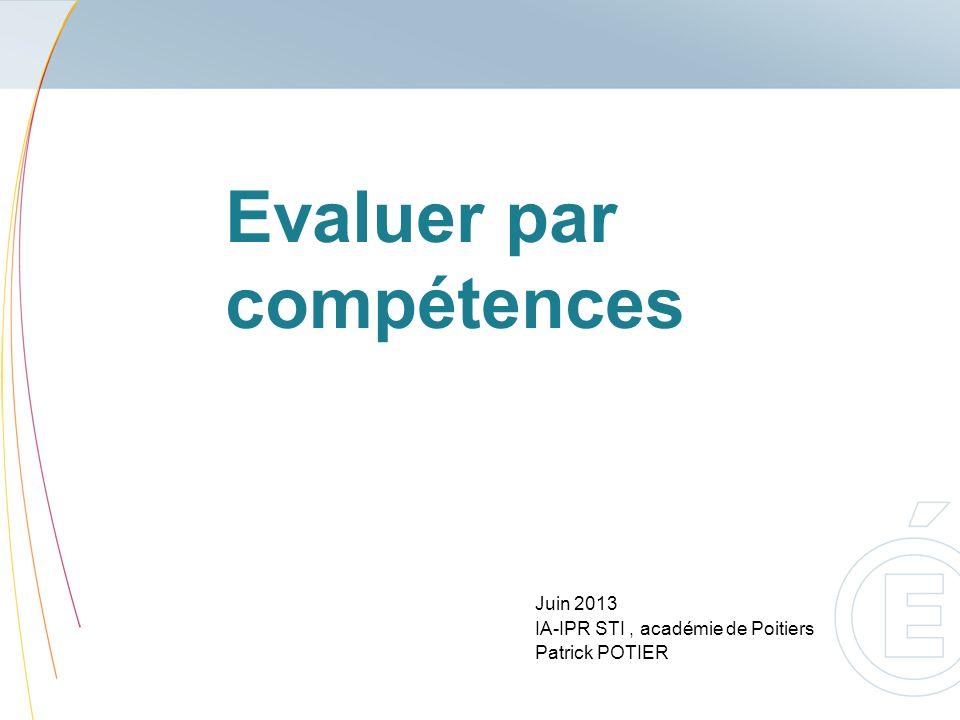 Evaluer par compétences Juin 2013 IA-IPR STI, académie de Poitiers Patrick POTIER