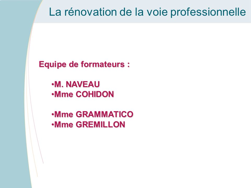 La rénovation de la voie professionnelle Equipe de formateurs : M. NAVEAUM. NAVEAU Mme COHIDONMme COHIDON Mme GRAMMATICOMme GRAMMATICO Mme GREMILLONMm